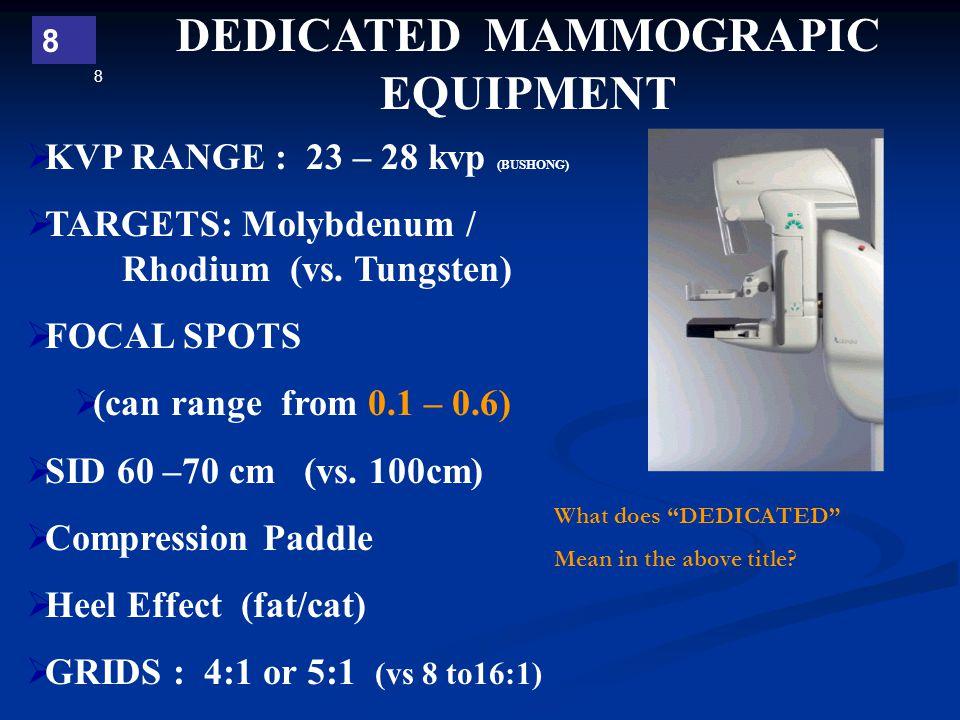 8 8 DEDICATED MAMMOGRAPIC EQUIPMENT  KVP RANGE : 23 – 28 kvp (BUSHONG)  TARGETS: Molybdenum / Rhodium (vs. Tungsten)  FOCAL SPOTS  (can range from