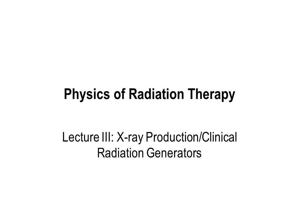 Physics of Radiation Therapy Lecture III: X-ray Production/Clinical Radiation Generators