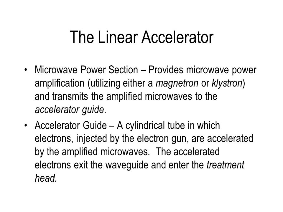 The Linear Accelerator Microwave Power Section – Provides microwave power amplification (utilizing either a magnetron or klystron ) and transmits the