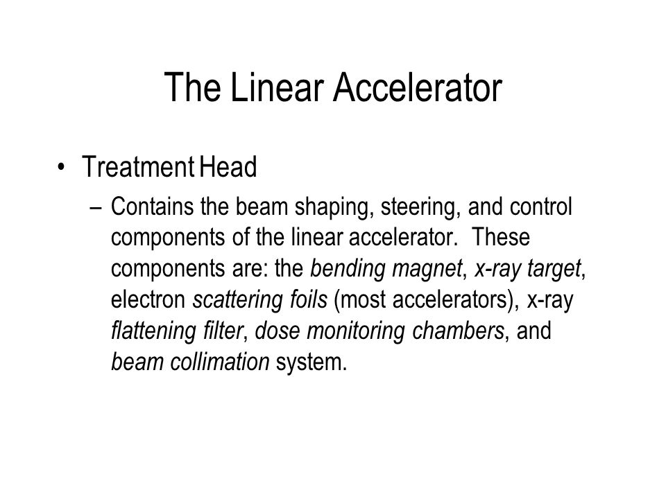 The Linear Accelerator Treatment Head –Contains the beam shaping, steering, and control components of the linear accelerator. These components are: th