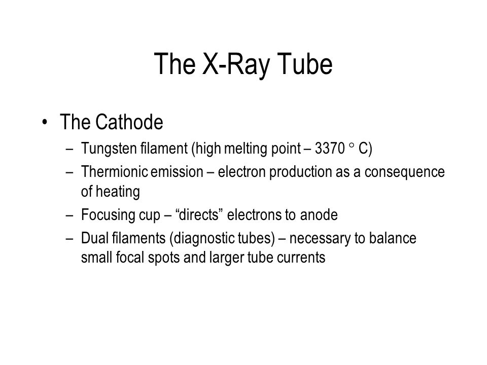 The X-Ray Tube The Cathode –Tungsten filament (high melting point – 3370 ° C) –Thermionic emission – electron production as a consequence of heating –