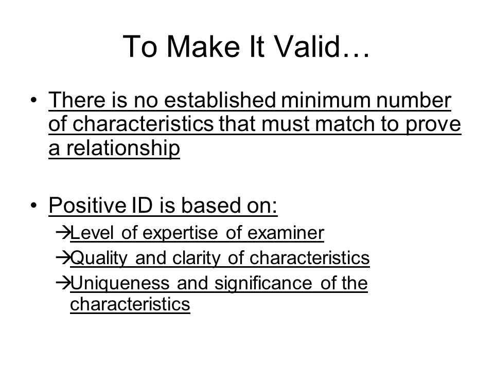 To Make It Valid… There is no established minimum number of characteristics that must match to prove a relationship Positive ID is based on:  Level of expertise of examiner  Quality and clarity of characteristics  Uniqueness and significance of the characteristics