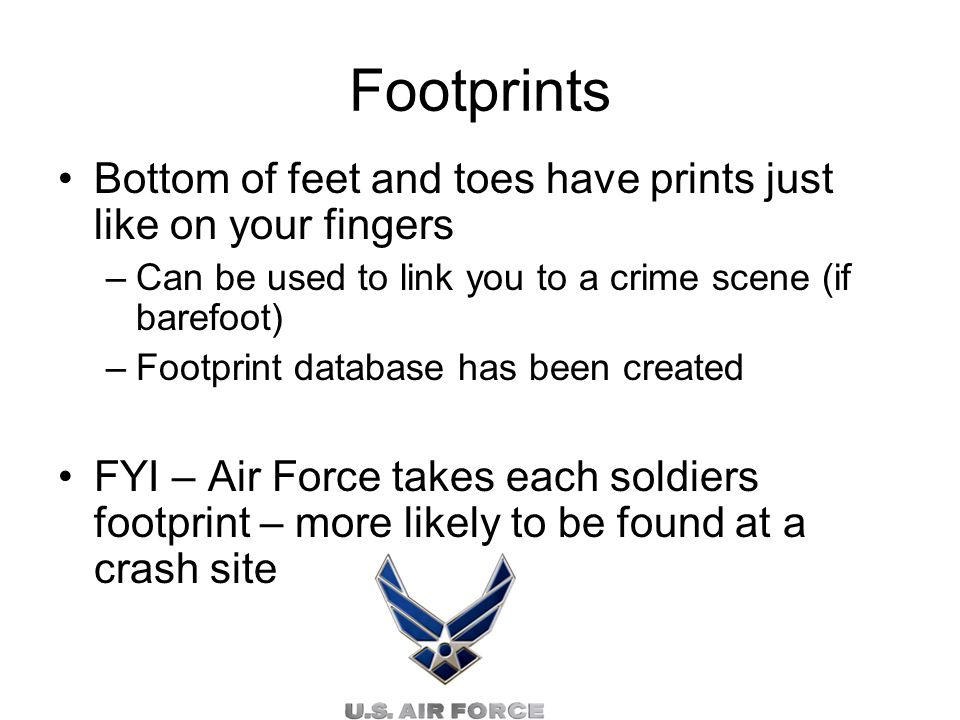 Footprints Bottom of feet and toes have prints just like on your fingers –Can be used to link you to a crime scene (if barefoot) –Footprint database has been created FYI – Air Force takes each soldiers footprint – more likely to be found at a crash site