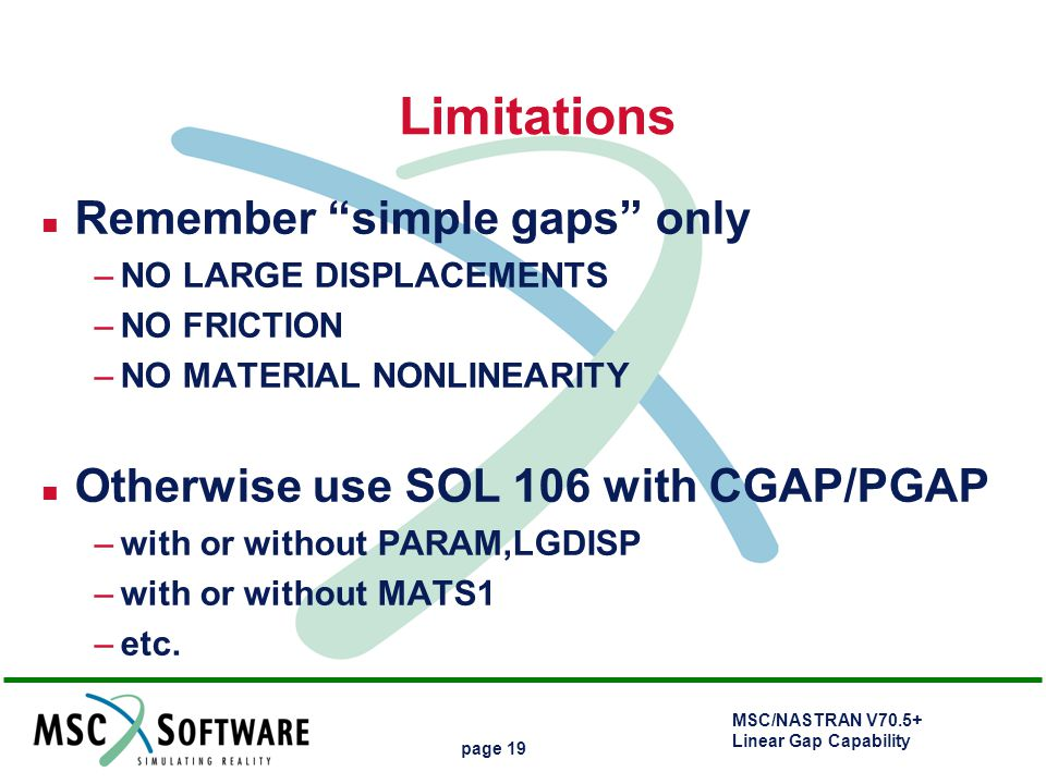 """MSC/NASTRAN V70.5+ Linear Gap Capability page 19 Limitations n Remember """"simple gaps"""" only –NO LARGE DISPLACEMENTS –NO FRICTION –NO MATERIAL NONLINEAR"""