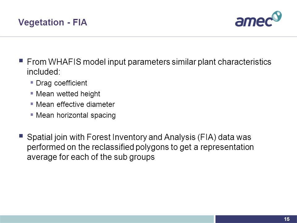 15 Vegetation - FIA  From WHAFIS model input parameters similar plant characteristics included:  Drag coefficient  Mean wetted height  Mean effective diameter  Mean horizontal spacing  Spatial join with Forest Inventory and Analysis (FIA) data was performed on the reclassified polygons to get a representation average for each of the sub groups