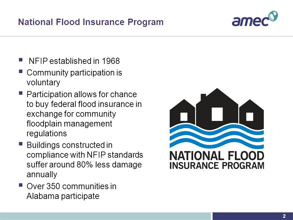 2 National Flood Insurance Program  NFIP established in 1968  Community participation is voluntary  Participation allows for chance to buy federal flood insurance in exchange for community floodplain management regulations  Buildings constructed in compliance with NFIP standards suffer around 80% less damage annually  Over 350 communities in Alabama participate