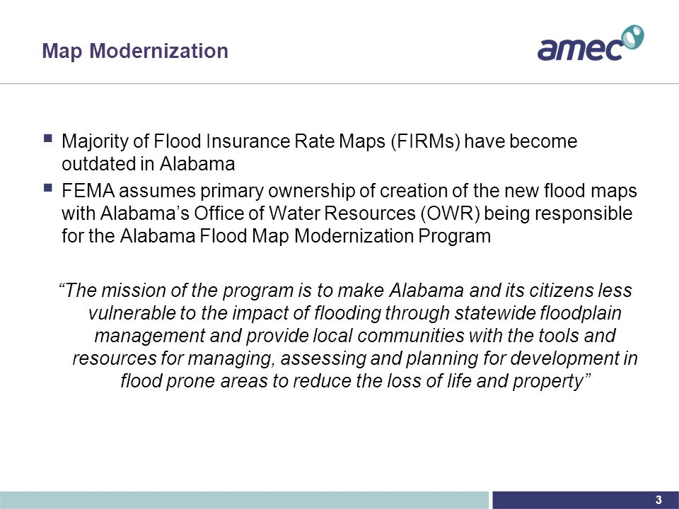 3 Map Modernization  Majority of Flood Insurance Rate Maps (FIRMs) have become outdated in Alabama  FEMA assumes primary ownership of creation of the new flood maps with Alabama's Office of Water Resources (OWR) being responsible for the Alabama Flood Map Modernization Program The mission of the program is to make Alabama and its citizens less vulnerable to the impact of flooding through statewide floodplain management and provide local communities with the tools and resources for managing, assessing and planning for development in flood prone areas to reduce the loss of life and property