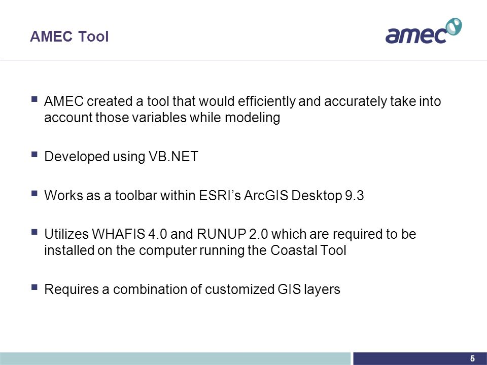 5 AMEC Tool  AMEC created a tool that would efficiently and accurately take into account those variables while modeling  Developed using VB.NET  Works as a toolbar within ESRI's ArcGIS Desktop 9.3  Utilizes WHAFIS 4.0 and RUNUP 2.0 which are required to be installed on the computer running the Coastal Tool  Requires a combination of customized GIS layers