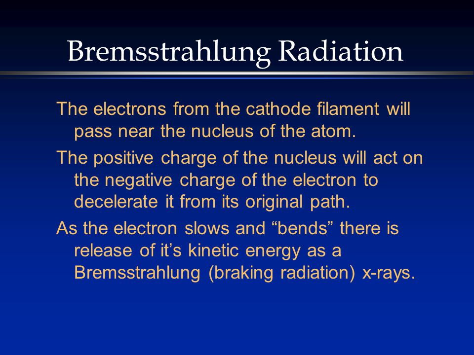 Bremsstrahlung Radiation The electrons from the cathode filament will pass near the nucleus of the atom. The positive charge of the nucleus will act o