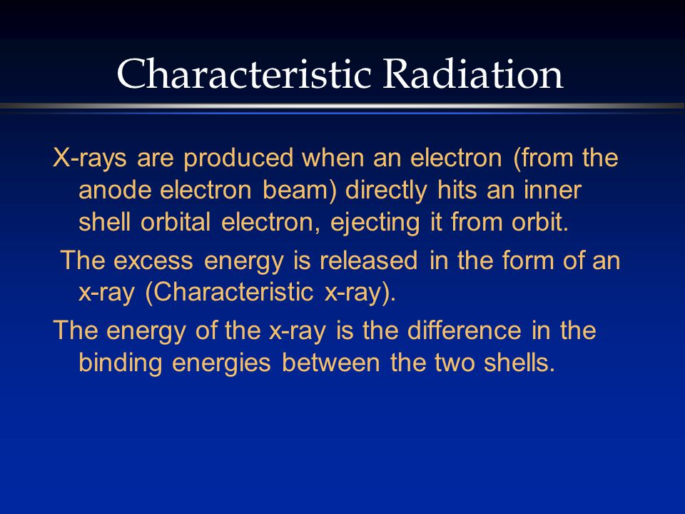 Characteristic Radiation X-rays are produced when an electron (from the anode electron beam) directly hits an inner shell orbital electron, ejecting it from orbit.