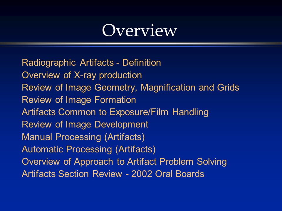 Overview Radiographic Artifacts - Definition Overview of X-ray production Review of Image Geometry, Magnification and Grids Review of Image Formation Artifacts Common to Exposure/Film Handling Review of Image Development Manual Processing (Artifacts) Automatic Processing (Artifacts) Overview of Approach to Artifact Problem Solving Artifacts Section Review - 2002 Oral Boards