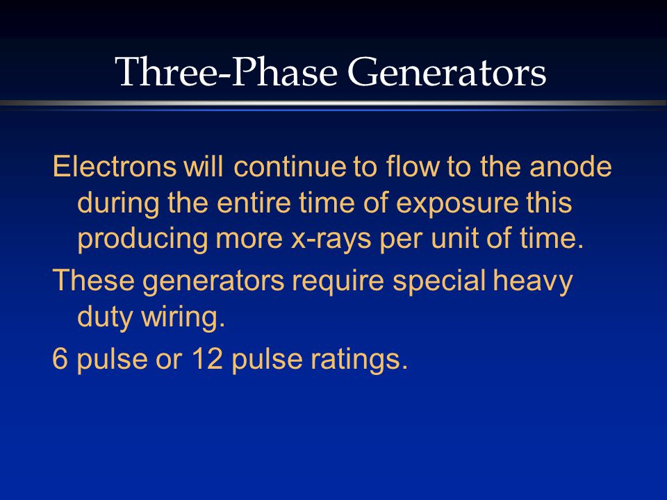 Three-Phase Generators Electrons will continue to flow to the anode during the entire time of exposure this producing more x-rays per unit of time.