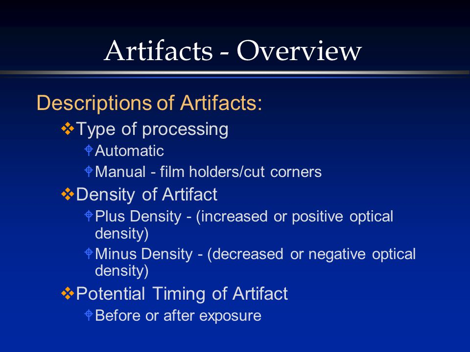 Artifacts - Overview Descriptions of Artifacts:  Type of processing  Automatic  Manual - film holders/cut corners  Density of Artifact  Plus Density - (increased or positive optical density)  Minus Density - (decreased or negative optical density)  Potential Timing of Artifact  Before or after exposure