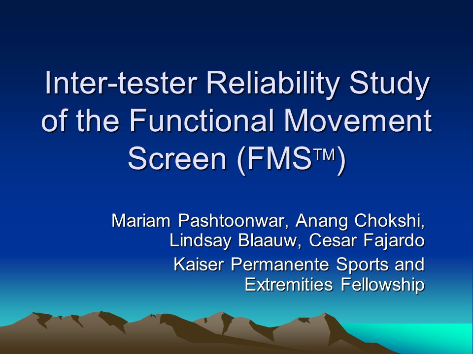 Inter-tester Reliability Study of the Functional Movement Screen (FMS TM ) Mariam Pashtoonwar, Anang Chokshi, Lindsay Blaauw, Cesar Fajardo Kaiser Permanente Sports and Extremities Fellowship