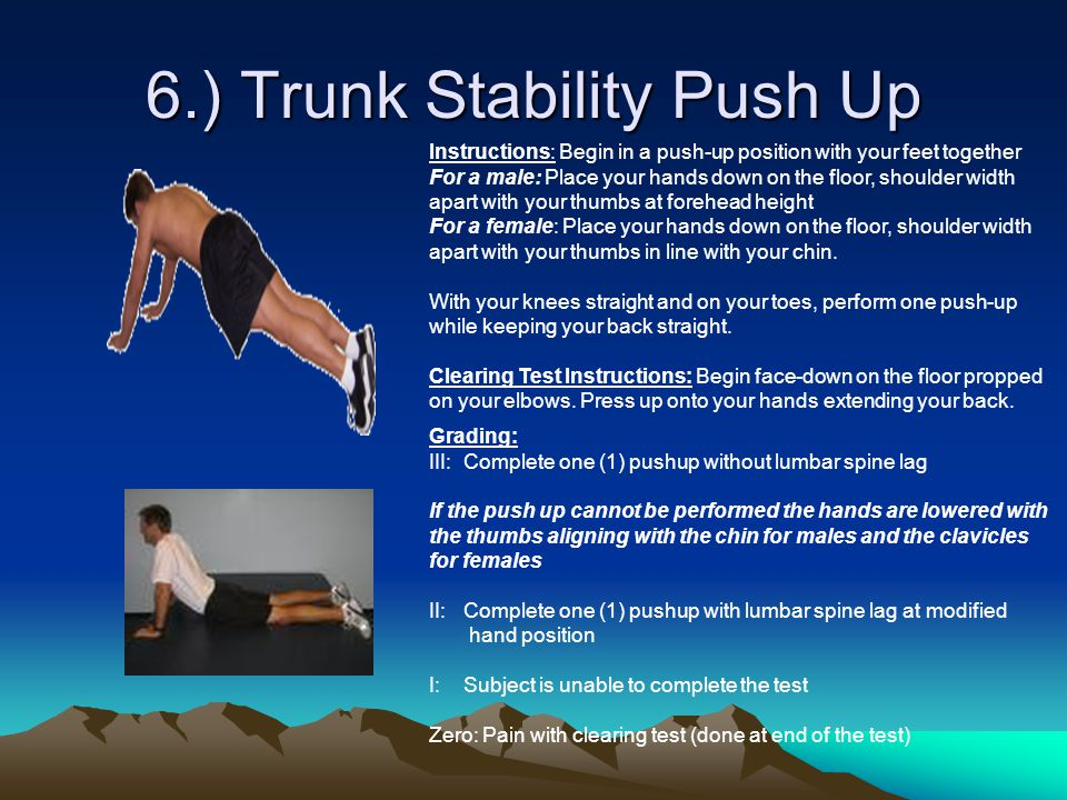 6.) Trunk Stability Push Up Instructions: Begin in a push-up position with your feet together For a male: Place your hands down on the floor, shoulder width apart with your thumbs at forehead height For a female: Place your hands down on the floor, shoulder width apart with your thumbs in line with your chin.