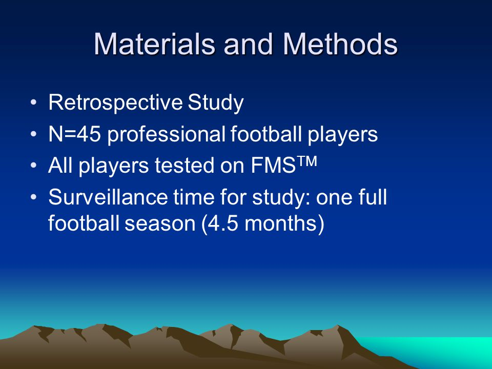 Materials and Methods Retrospective Study N=45 professional football players All players tested on FMS TM Surveillance time for study: one full football season (4.5 months)