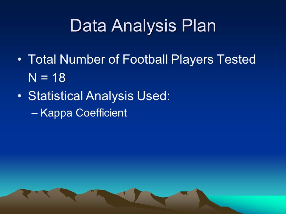 Data Analysis Plan Total Number of Football Players Tested N = 18 Statistical Analysis Used: –Kappa Coefficient