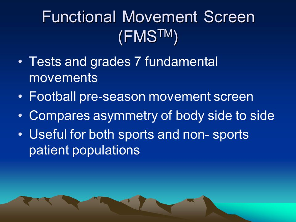 Functional Movement Screen (FMS TM ) Tests and grades 7 fundamental movements Football pre-season movement screen Compares asymmetry of body side to side Useful for both sports and non- sports patient populations