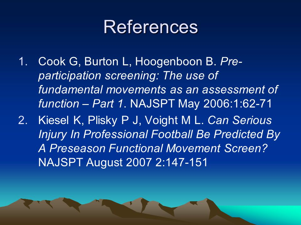 References 1.Cook G, Burton L, Hoogenboon B. Pre- participation screening: The use of fundamental movements as an assessment of function – Part 1. NAJ