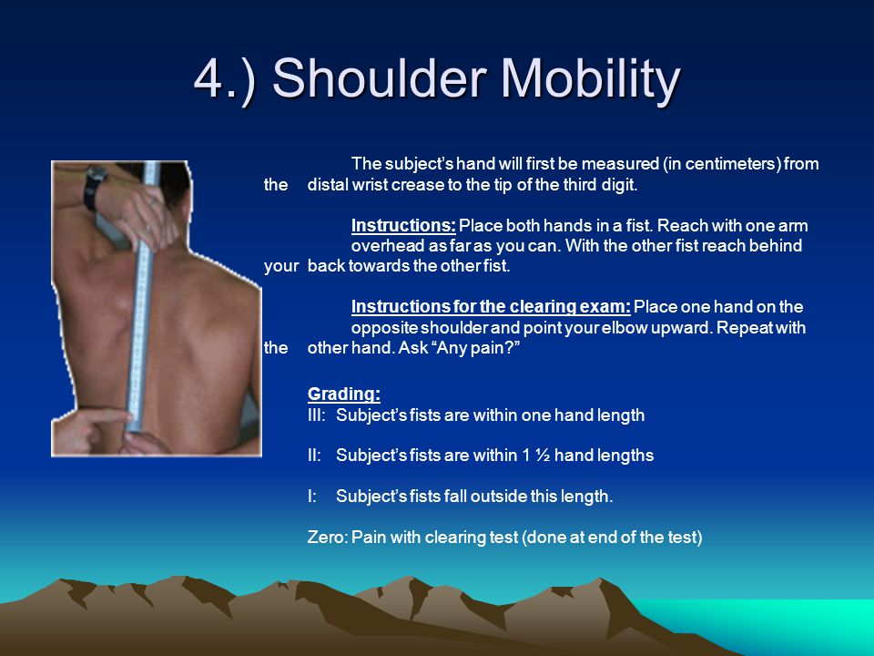4.) Shoulder Mobility The subject's hand will first be measured (in centimeters) from the distal wrist crease to the tip of the third digit. Instructi