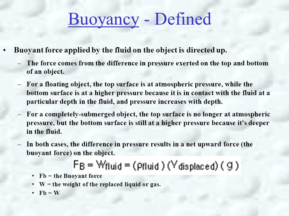Buoyancy - Defined Buoyant force applied by the fluid on the object is directed up. –The force comes from the difference in pressure exerted on the to