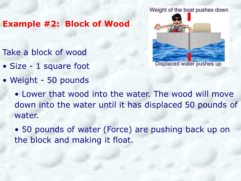 Example #2: Block of Wood Take a block of wood Size - 1 square foot Weight - 50 pounds Lower that wood into the water. The wood will move down into th