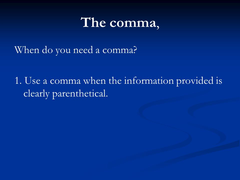 The comma, When do you need a comma? 1. Use a comma when the information provided is clearly parenthetical.