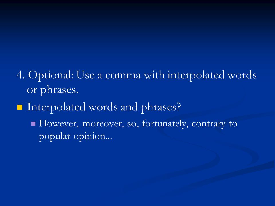 4. Optional: Use a comma with interpolated words or phrases. Interpolated words and phrases? However, moreover, so, fortunately, contrary to popular o