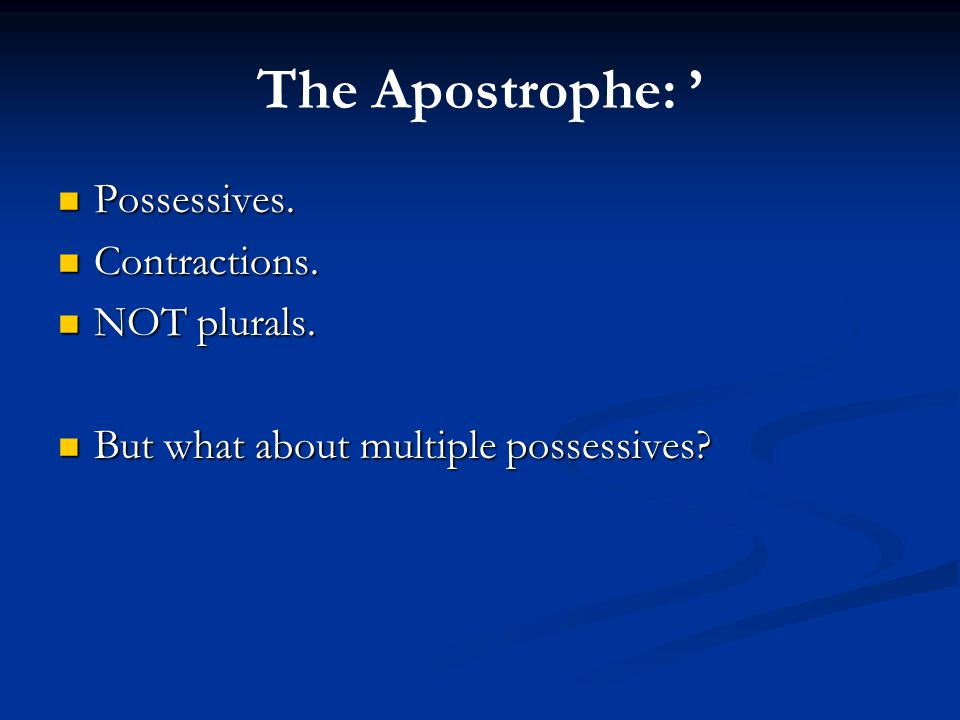 The Apostrophe: ' Possessives. Possessives. Contractions. Contractions. NOT plurals. NOT plurals. But what about multiple possessives? But what about
