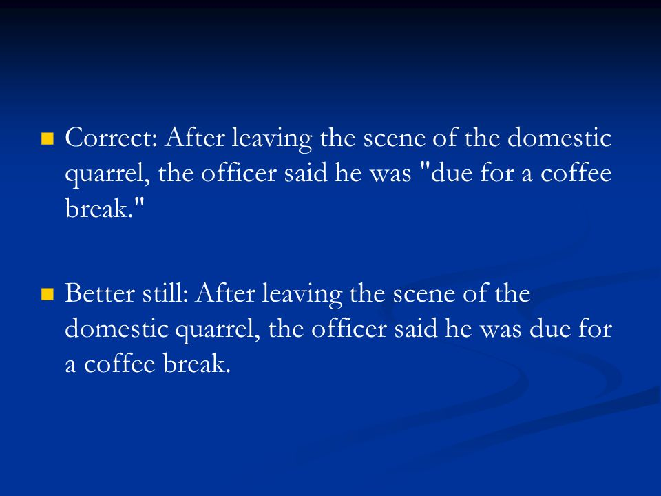 Correct: After leaving the scene of the domestic quarrel, the officer said he was