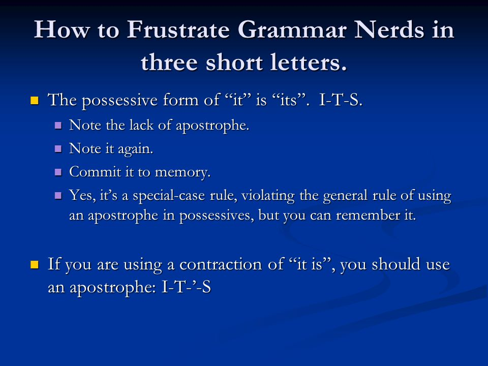 "How to Frustrate Grammar Nerds in three short letters. The possessive form of ""it"" is ""its"". I-T-S. The possessive form of ""it"" is ""its"". I-T-S. Note"