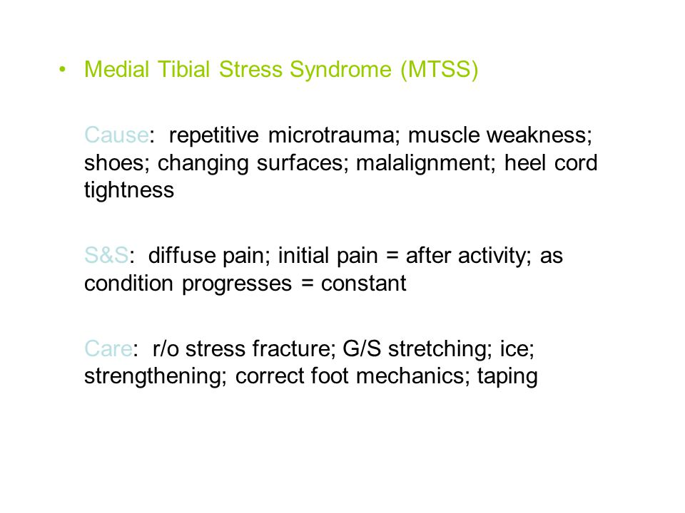 Medial Tibial Stress Syndrome (MTSS) Cause: repetitive microtrauma; muscle weakness; shoes; changing surfaces; malalignment; heel cord tightness S&S: diffuse pain; initial pain = after activity; as condition progresses = constant Care: r/o stress fracture; G/S stretching; ice; strengthening; correct foot mechanics; taping