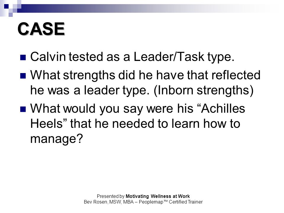 Presented by Motivating Wellness at Work Bev Rosen, MSW, MBA – Peoplemap™ Certified Trainer CASE Calvin tested as a Leader/Task type. What strengths d
