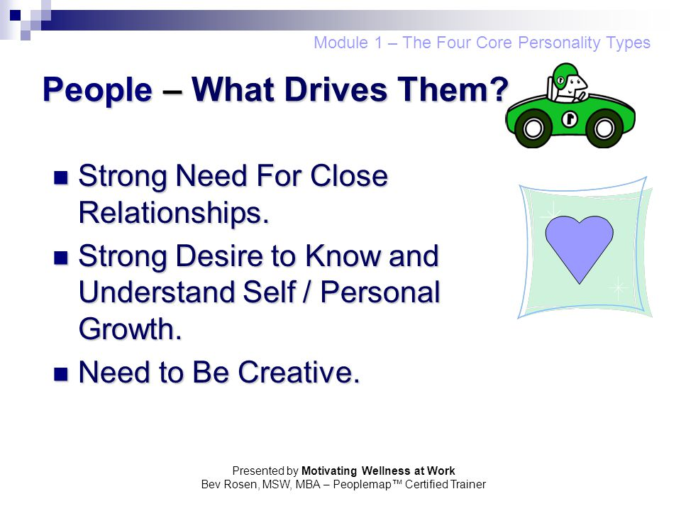 Presented by Motivating Wellness at Work Bev Rosen, MSW, MBA – Peoplemap™ Certified Trainer People – What Drives Them? Strong Need For Close Relations