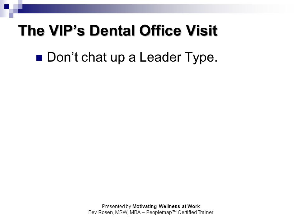 Presented by Motivating Wellness at Work Bev Rosen, MSW, MBA – Peoplemap™ Certified Trainer The VIP's Dental Office Visit Don't chat up a Leader Type.
