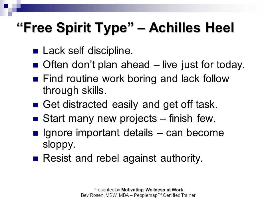 "Presented by Motivating Wellness at Work Bev Rosen, MSW, MBA – Peoplemap™ Certified Trainer ""Free Spirit Type"" – Achilles Heel Lack self discipline. O"