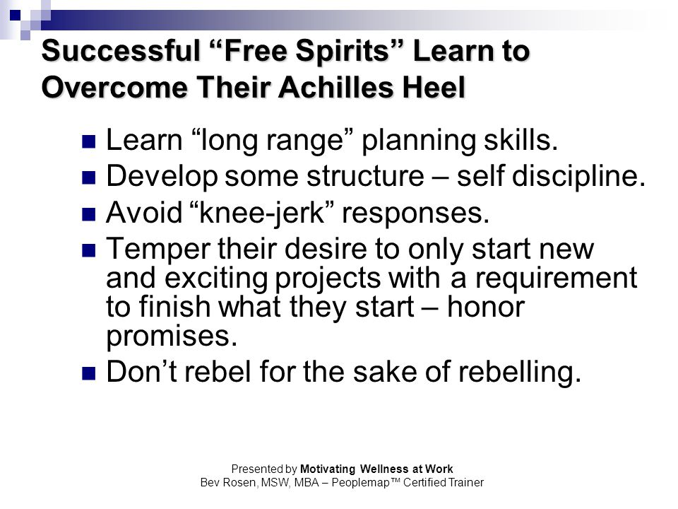 "Presented by Motivating Wellness at Work Bev Rosen, MSW, MBA – Peoplemap™ Certified Trainer Successful ""Free Spirits"" Learn to Overcome Their Achilles"