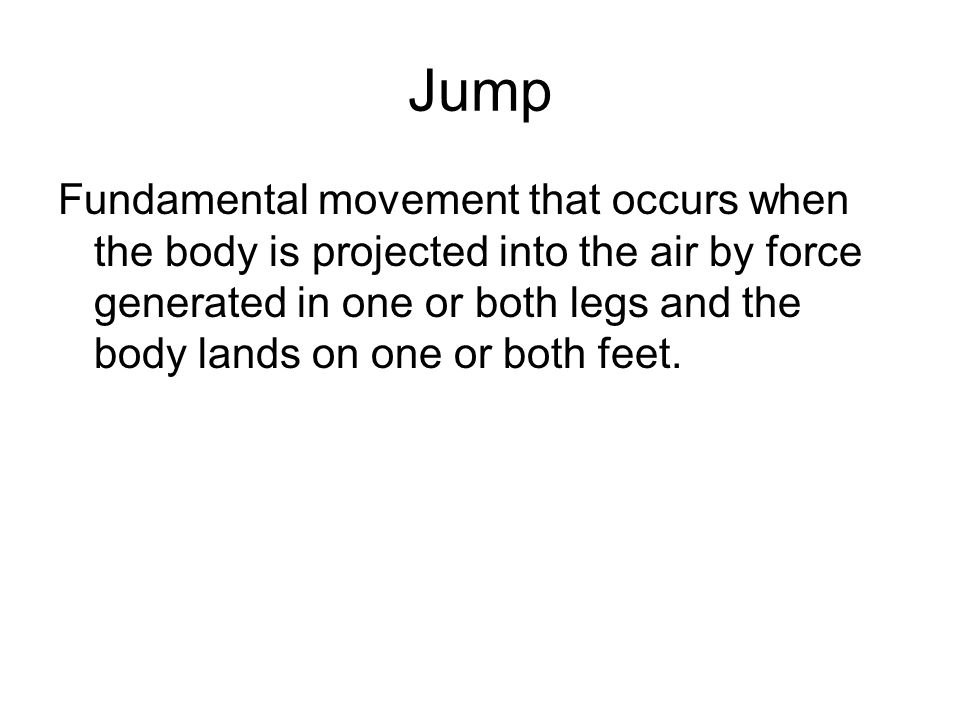 Jump Fundamental movement that occurs when the body is projected into the air by force generated in one or both legs and the body lands on one or both feet.