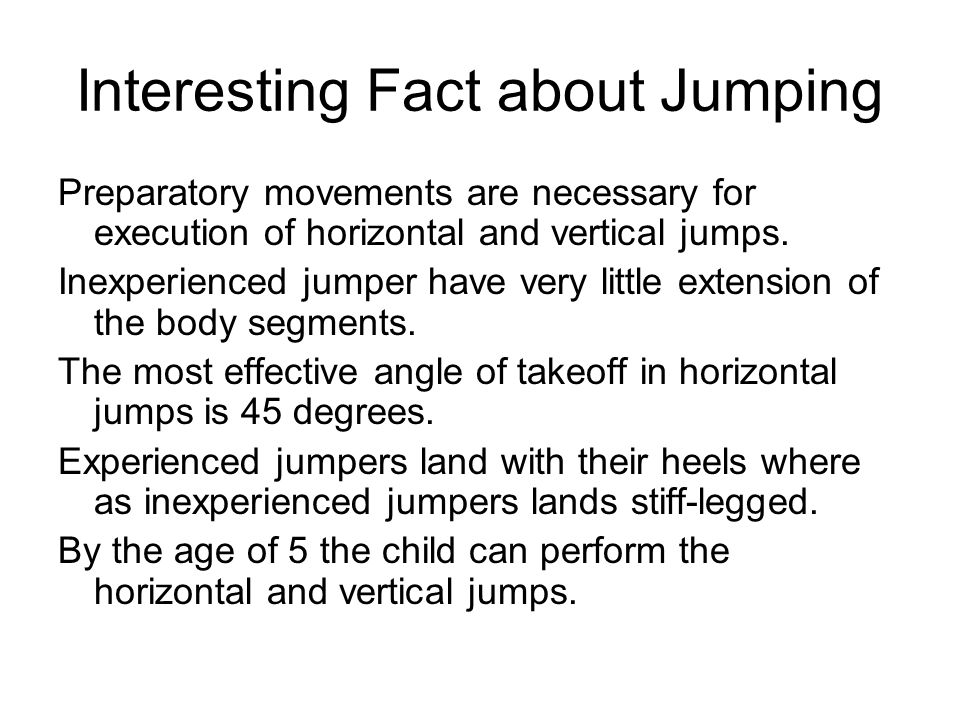 Interesting Fact about Jumping Preparatory movements are necessary for execution of horizontal and vertical jumps. Inexperienced jumper have very litt