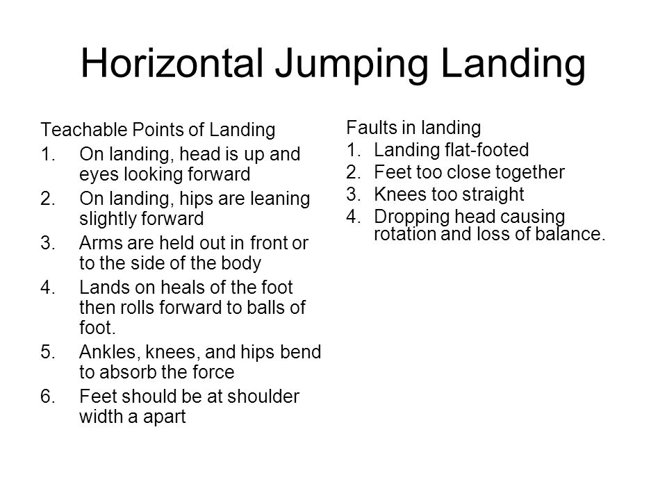 Horizontal Jumping Landing Teachable Points of Landing 1.On landing, head is up and eyes looking forward 2.On landing, hips are leaning slightly forwa