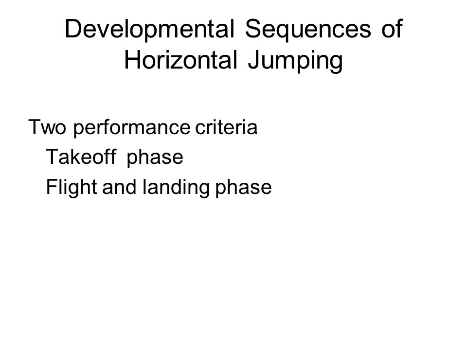 Developmental Sequences of Horizontal Jumping Two performance criteria Takeoff phase Flight and landing phase