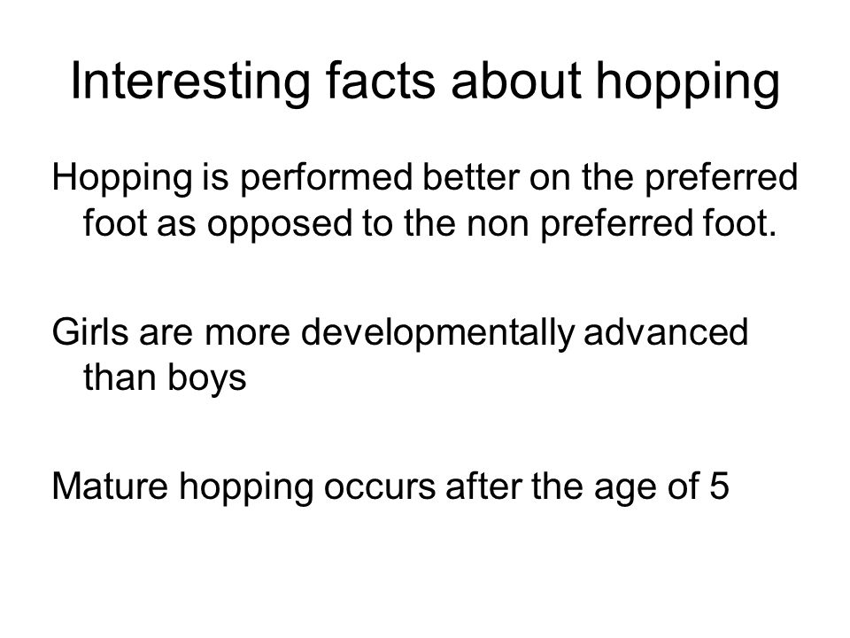 Interesting facts about hopping Hopping is performed better on the preferred foot as opposed to the non preferred foot. Girls are more developmentally