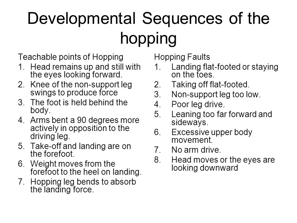 Developmental Sequences of the hopping Teachable points of Hopping 1.Head remains up and still with the eyes looking forward. 2.Knee of the non-suppor