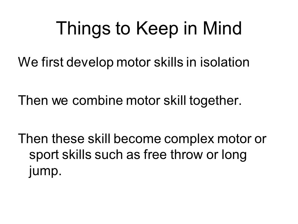 Things to Keep in Mind We first develop motor skills in isolation Then we combine motor skill together. Then these skill become complex motor or sport