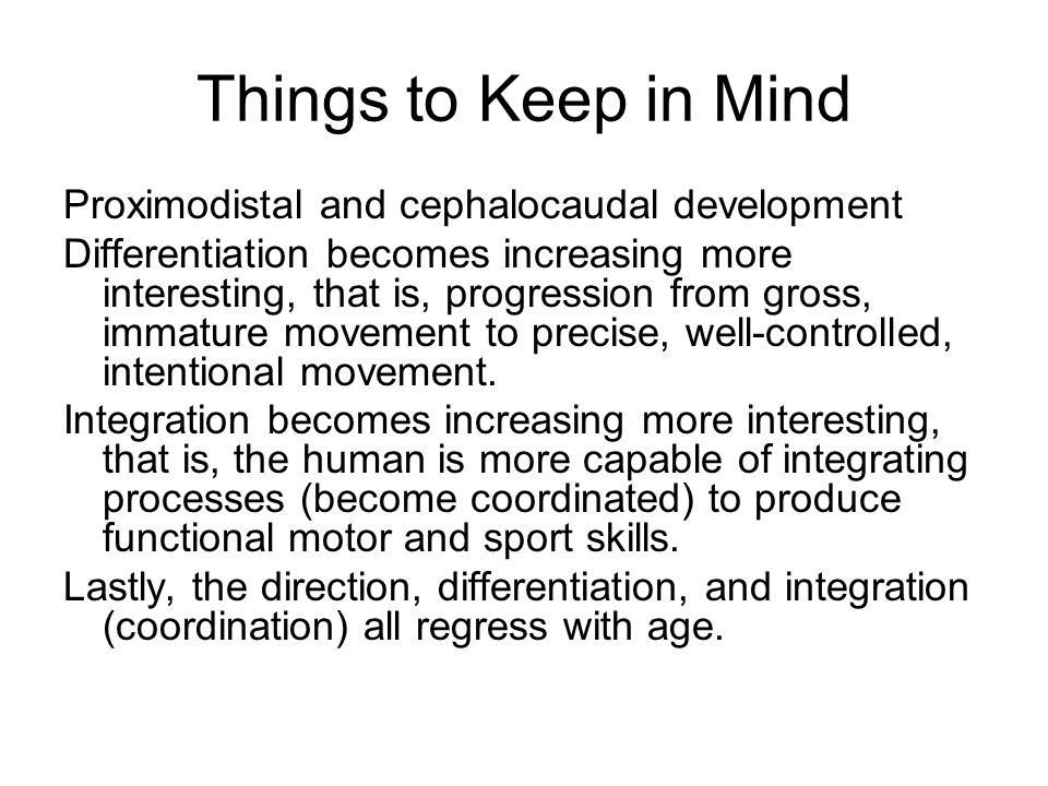 Things to Keep in Mind Proximodistal and cephalocaudal development Differentiation becomes increasing more interesting, that is, progression from gross, immature movement to precise, well-controlled, intentional movement.