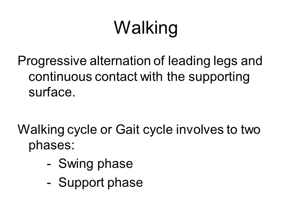 Walking Progressive alternation of leading legs and continuous contact with the supporting surface.