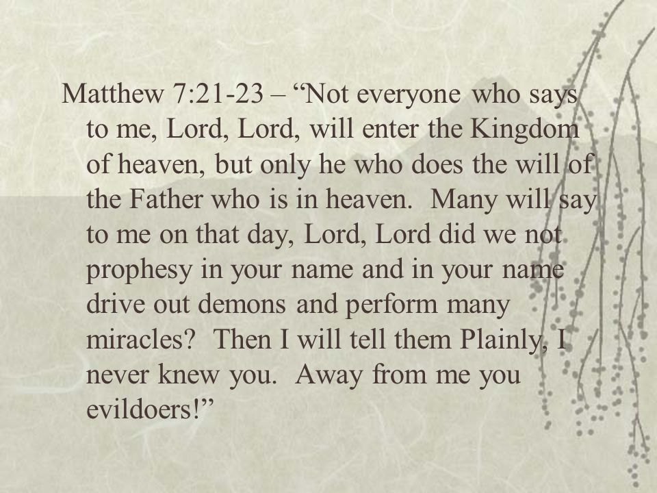 Matthew 7:21-23 – Not everyone who says to me, Lord, Lord, will enter the Kingdom of heaven, but only he who does the will of the Father who is in heaven.