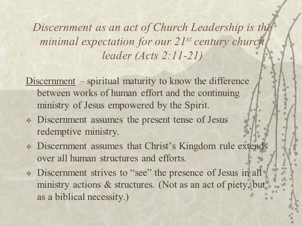 Discernment as an act of Church Leadership is the minimal expectation for our 21 st century church leader (Acts 2:11-21) Discernment – spiritual maturity to know the difference between works of human effort and the continuing ministry of Jesus empowered by the Spirit.