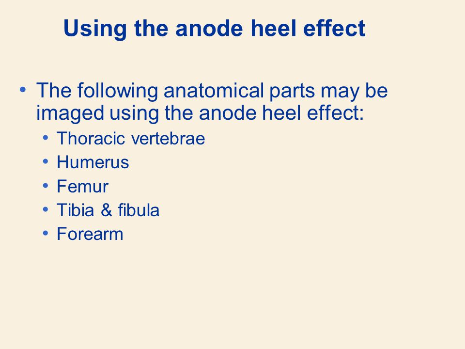 Using the anode heel effect The following anatomical parts may be imaged using the anode heel effect: Thoracic vertebrae Humerus Femur Tibia & fibula