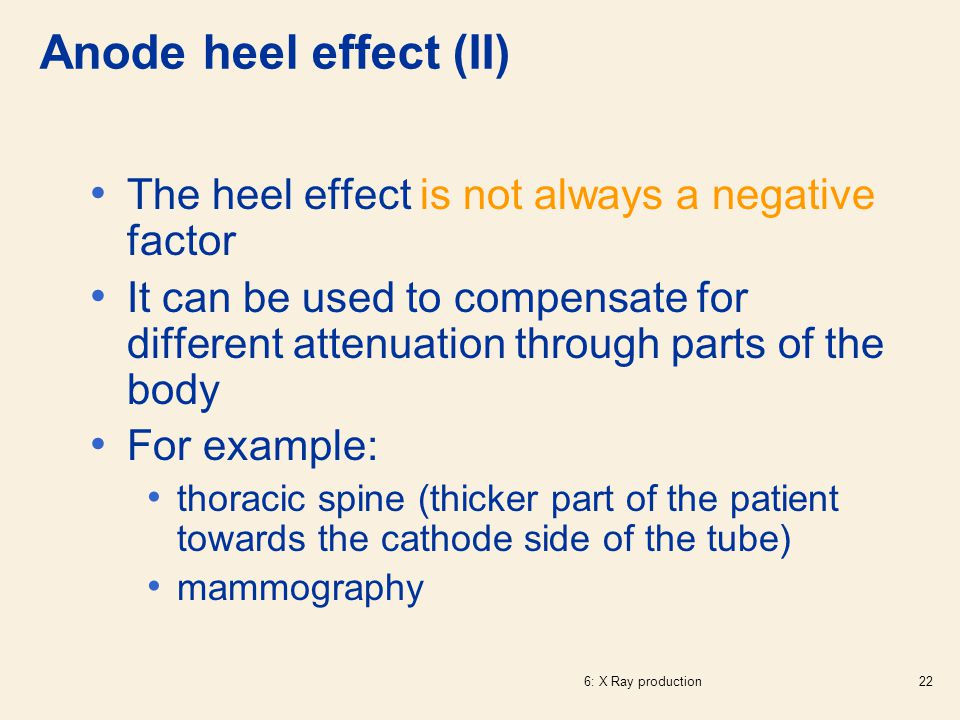 6: X Ray production22 The heel effect is not always a negative factor It can be used to compensate for different attenuation through parts of the body